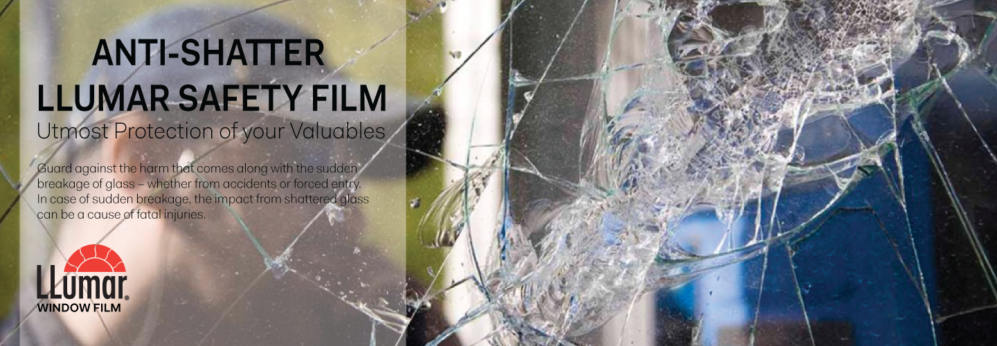 ANTI-SHATTER LLUMAR® SAFETY FILM, UTMOST PROTECTION OF YOUR VALUABLES